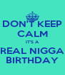 DON'T KEEP CALM IT'S A REAL NIGGA BIRTHDAY - Personalised Poster A4 size