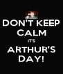 DON'T KEEP CALM IT'S ARTHUR'S DAY! - Personalised Poster A4 size