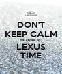 DON'T KEEP CALM it's close to  LEXUS TIME - Personalised Poster A4 size