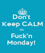 Don't  Keep CALM It's  Fuck'n  Monday!  - Personalised Poster A4 size