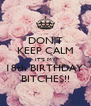 DON'T KEEP CALM IT'S MY 18th BIRTHDAY  BITCHES!! - Personalised Poster A4 size