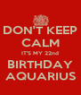 DON'T KEEP CALM IT'S MY 22nd BIRTHDAY AQUARIUS - Personalised Poster A4 size