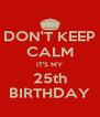 DON'T KEEP CALM IT'S MY 25th BIRTHDAY - Personalised Poster A4 size