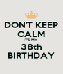 DON'T KEEP CALM IT'S MY  38th BIRTHDAY - Personalised Poster A4 size
