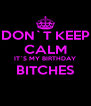 DON`T KEEP CALM IT`S MY BIRTHDAY BITCHES  - Personalised Poster A4 size