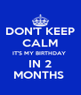 DON'T KEEP CALM IT'S MY BIRTHDAY  IN 2 MONTHS  - Personalised Poster A4 size