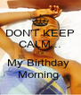 DON'T KEEP CALM... It's My Birthday  Morning  - Personalised Poster A4 size