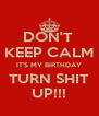 DON'T  KEEP CALM IT'S MY BIRTHDAY TURN SHIT UP!!! - Personalised Poster A4 size