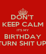 DON'T  KEEP CALM IT'S MY BIRTHDAY TURN SHIT UP! - Personalised Poster A4 size