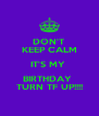 DON'T KEEP CALM IT'S MY  BIRTHDAY  TURN TF UP!!!! - Personalised Poster A4 size