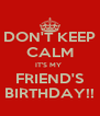 DON'T KEEP CALM IT'S MY  FRIEND'S BIRTHDAY!! - Personalised Poster A4 size