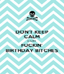 DON'T KEEP CALM IT'S MY FUCKIN' BIRTHDAY BITCHES - Personalised Poster A4 size