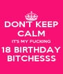 DON'T KEEP CALM IT'S MY FUCKING 18 BIRTHDAY BITCHESSS - Personalised Poster A4 size