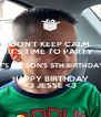 DON'T KEEP CALM IT'S TIME TO PARTY IT'S MY SON'S 5TH BIRTHDAY HAPPY BIRTHDAY <3 JESSE <3 - Personalised Poster A4 size