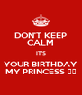 DON'T KEEP CALM IT'S YOUR BIRTHDAY MY PRINCESS ❤️ - Personalised Poster A4 size