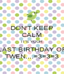 DON'T KEEP CALM IT'S YOUR LAST BIRTHDAY OF TWEN....=3=3=3 - Personalised Poster A4 size