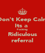 Don't Keep Calm Its a  Fucking Ridiculous referral - Personalised Poster A4 size