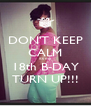 DON'T KEEP CALM its my 18th B-DAY TURN UP!!! - Personalised Poster A4 size