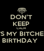 DON'T  KEEP  CALM  ITS MY BITCHES  BIRTHDAY   - Personalised Poster A4 size
