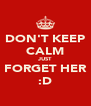 DON'T KEEP CALM JUST FORGET HER :D - Personalised Poster A4 size