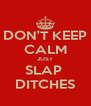 DON'T KEEP CALM JUST SLAP  DITCHES - Personalised Poster A4 size