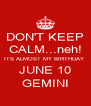 DON'T KEEP CALM...neh! ITS ALMOST MY BIRTHDAY  JUNE 10 GEMINI - Personalised Poster A4 size