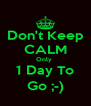 Don't Keep CALM Only  1 Day To Go ;-) - Personalised Poster A4 size