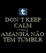 DON´T KEEP CALM PORQUE AMANHÃ NÃO TEM TUMBLR - Personalised Poster A4 size