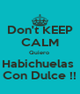 Don't KEEP CALM Quiero  Habichuelas  Con Dulce !! - Personalised Poster A4 size