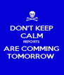 DON'T KEEP CALM REPORTS ARE COMMING TOMORROW  - Personalised Poster A4 size