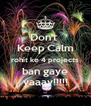 Don't  Keep Calm rohit ke 4 projects ban gaye yaaay!!!!! - Personalised Poster A4 size