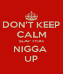 DON'T KEEP CALM SLAP THAT NIGGA  UP - Personalised Poster A4 size