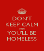 DON'T KEEP CALM soon YOU'LL BE HOMELESS - Personalised Poster A4 size
