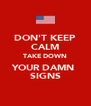 DON'T KEEP CALM TAKE DOWN YOUR DAMN  SIGNS - Personalised Poster A4 size