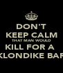 DON'T KEEP CALM THAT MAN WOULD KILL FOR A  KLONDIKE BAR - Personalised Poster A4 size