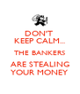 DON'T  KEEP CALM... THE BANKERS ARE STEALING YOUR MONEY - Personalised Poster A4 size