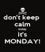 don't keep  calm today it's MONDAY! - Personalised Poster A4 size
