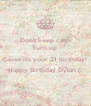 Don't keep calm Turn up  Cause it's your 21 birthday!  Happy Birthday Dylan (:  - Personalised Poster A4 size