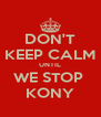 DON'T KEEP CALM UNTIL WE STOP  KONY - Personalised Poster A4 size