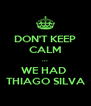 DON'T KEEP CALM ... WE HAD  THIAGO SILVA - Personalised Poster A4 size