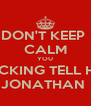 DON'T KEEP  CALM YOU FUCKING TELL HER JONATHAN  - Personalised Poster A4 size