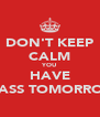 DON'T KEEP CALM YOU HAVE CLASS TOMORROW - Personalised Poster A4 size