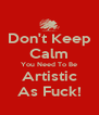 Don't Keep Calm You Need To Be Artistic As Fuck! - Personalised Poster A4 size