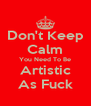 Don't Keep Calm You Need To Be Artistic As Fuck - Personalised Poster A4 size