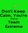 Don't Keep  Calm, You're  Playing Team Extreme - Personalised Poster A4 size