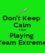 Don't Keep  Calm Your Playing  Team Extreme - Personalised Poster A4 size