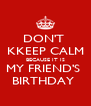 DON'T  KKEEP CALM BECAUSE IT IS MY FRIEND'S  BIRTHDAY  - Personalised Poster A4 size