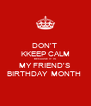 DON'T  KKEEP CALM BECAUSE IT IS MY FRIEND'S  BIRTHDAY  MONTH  - Personalised Poster A4 size