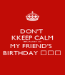 DON'T  KKEEP CALM BECAUSE IT IS MY FRIEND'S  BIRTHDAY ✌🎂🎁 - Personalised Poster A4 size
