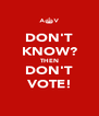 DON'T KNOW? THEN DON'T VOTE! - Personalised Poster A4 size